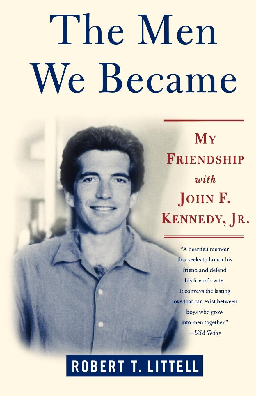 Robert T. Littell The Men We Became. My Friendship with John F. Kennedy, Jr. john f kennedy state of the union address