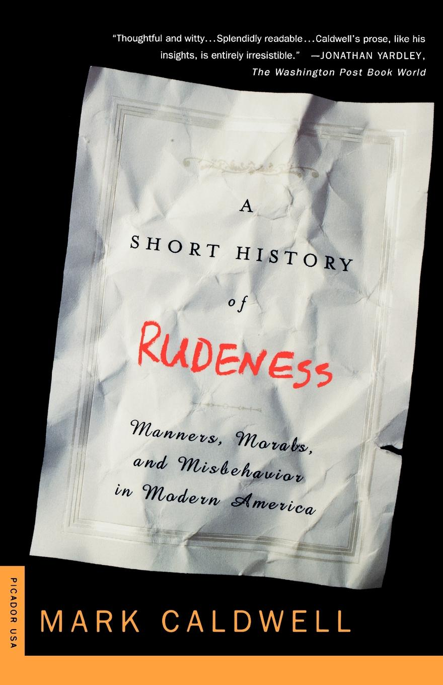 Mark Caldwell A Short History of Rudeness. Manners, Morals, and Misbehavior in Modern America jim cullen a short history of the modern media