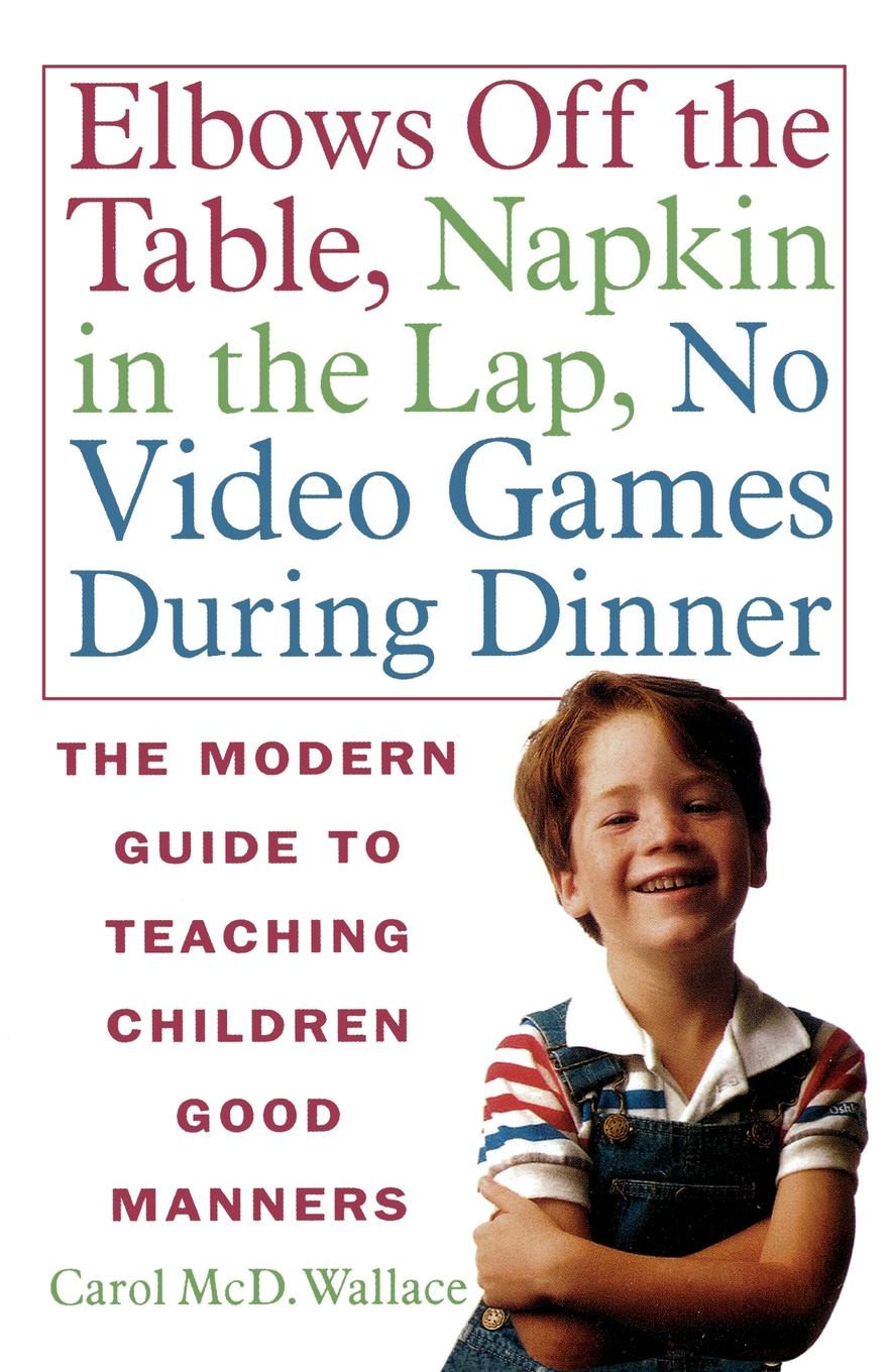 Carol McD Wallace Elbows Off the Table, Napkin in Lap, No Video Games During Dinner. The Modern Guide to Teaching Children Good Manners