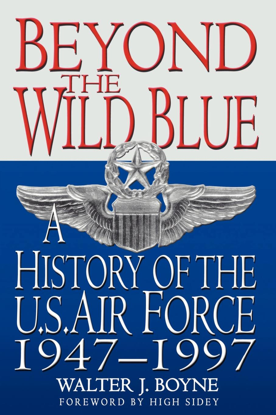 Walter J. Boyne Beyond the Wild Blue. A History of the U.S. Air Force, 1947-1997 waters and the wild air exp