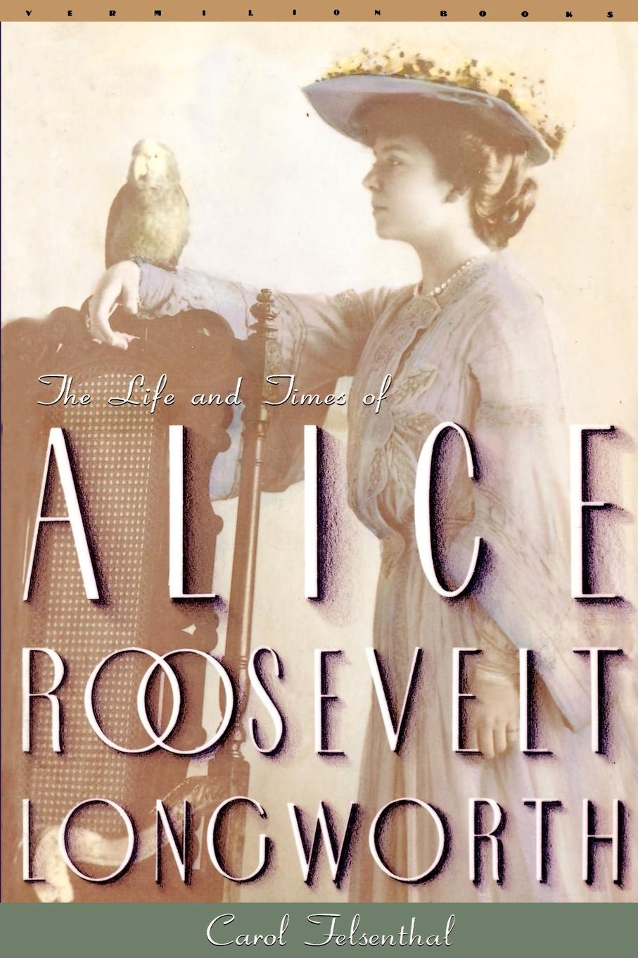 Carol Felsenthal Princess Alice. The Life and Times of Alice Roosevelt Longworth alice maud mary foot prints of a life in memory of princess alice
