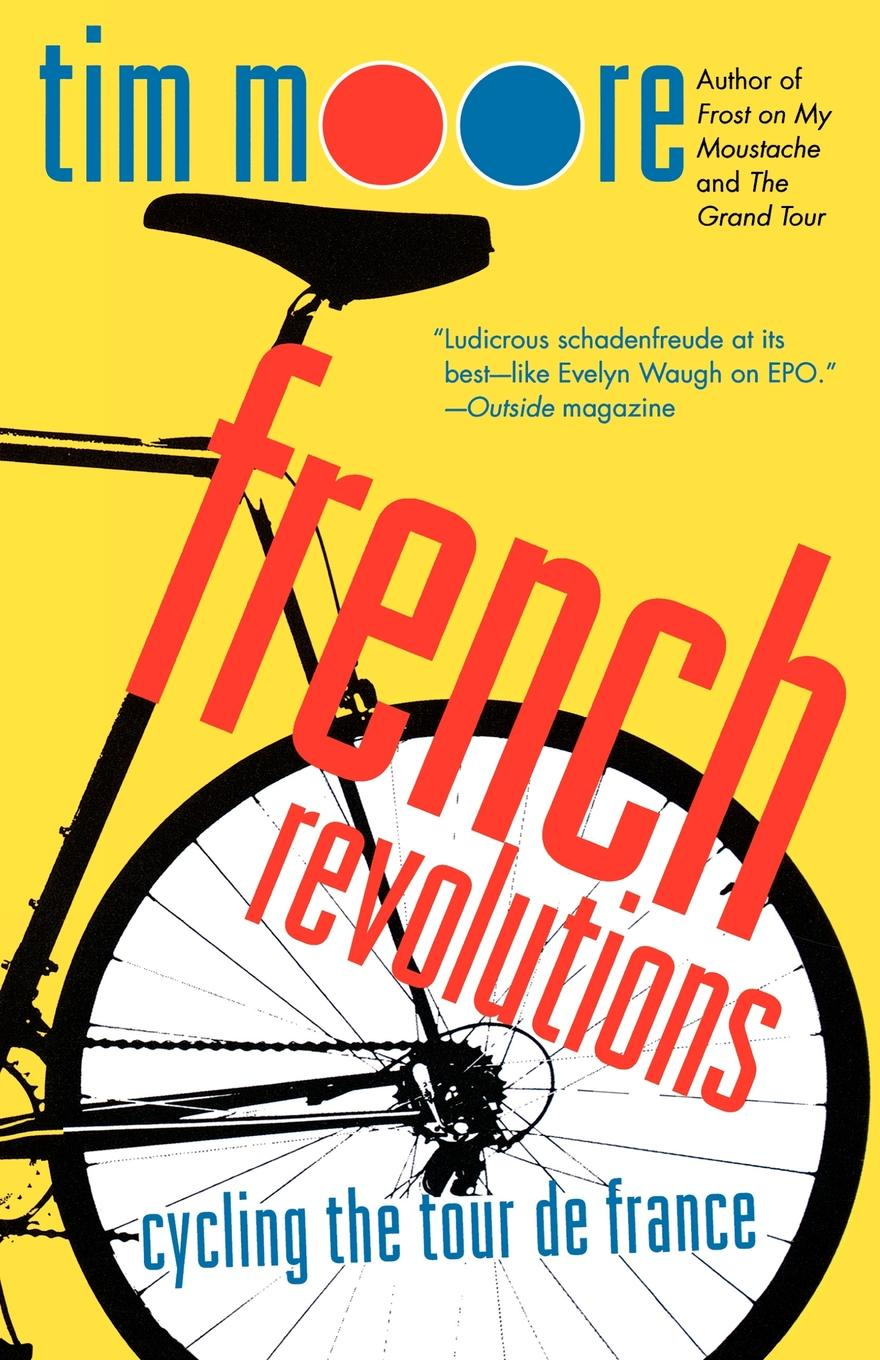 Tim Moore French Revolutions. Cycling the Tour de France ellis bacon mapping le tour the unofficial history of all 100 tour de france races