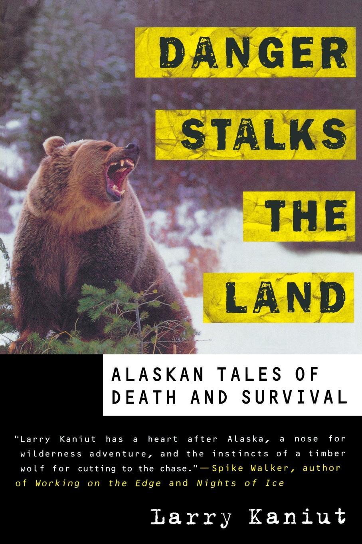 Larry Kaniut Danger Stalks the Land. Alaskan Tales of Death and Survival