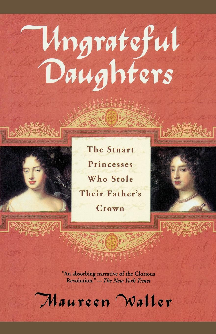 Maureen Waller Ungrateful Daughters. The Stuart Princesses Who Stole Their Father's Crown dianne drake the baby who stole the doctor s heart