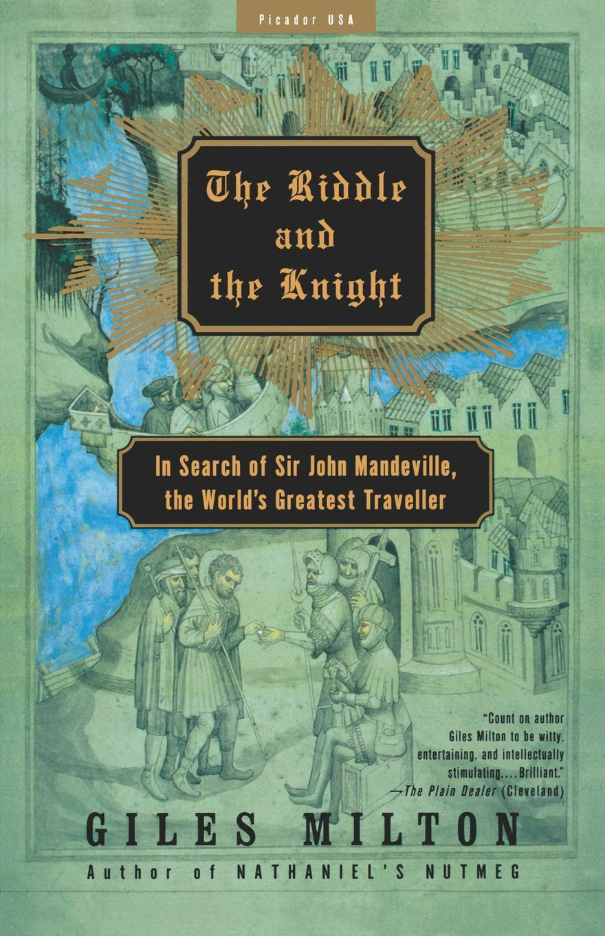 Giles Milton The Riddle and the Knight. In Search of Sir John Mandeville, the World's Greatest Traveler john adair john adair s 100 greatest ideas for being a brilliant manager