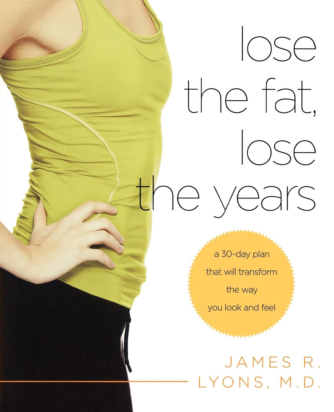 James R. Lyons Lose the Fat, Years. A 30-Day Plan That Will Transform Way You Look and Feel