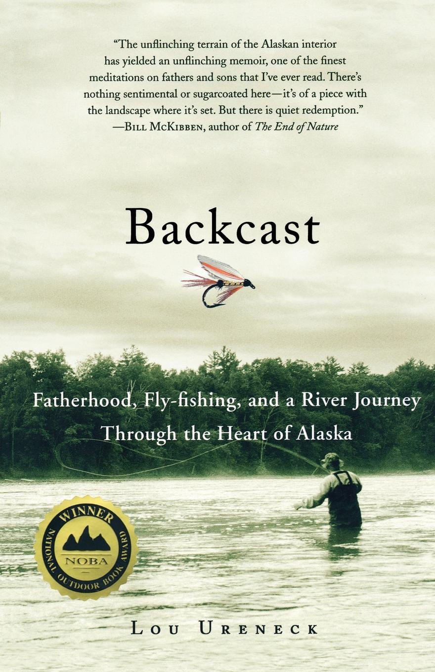 Lou Ureneck Backcast. Fatherhood, Fly-Fishing, and a River Journey Through the Heart of Alaska