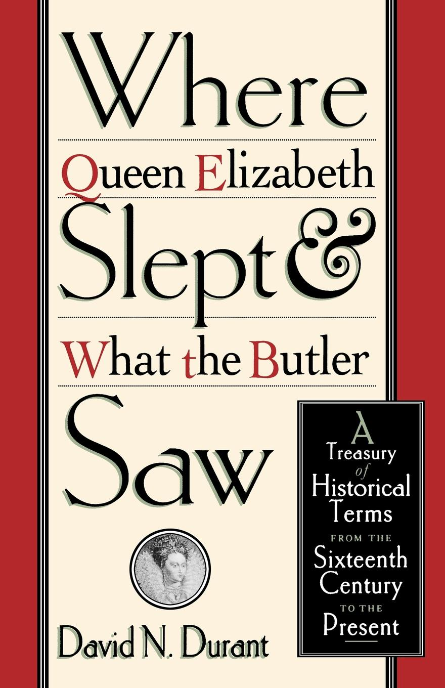 купить David Durant Where Queen Elizabeth Slept and What the Butler Saw. A Treasury of Historical Terms from the Sixteenth Century to the Present недорого