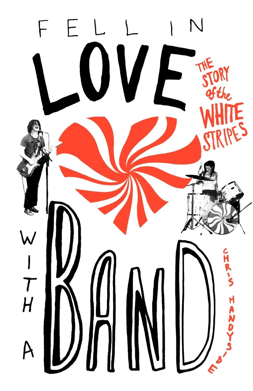 Chris Handyside Fell in Love with a Band. The Story of the White Stripes kate field the man i fell in love with