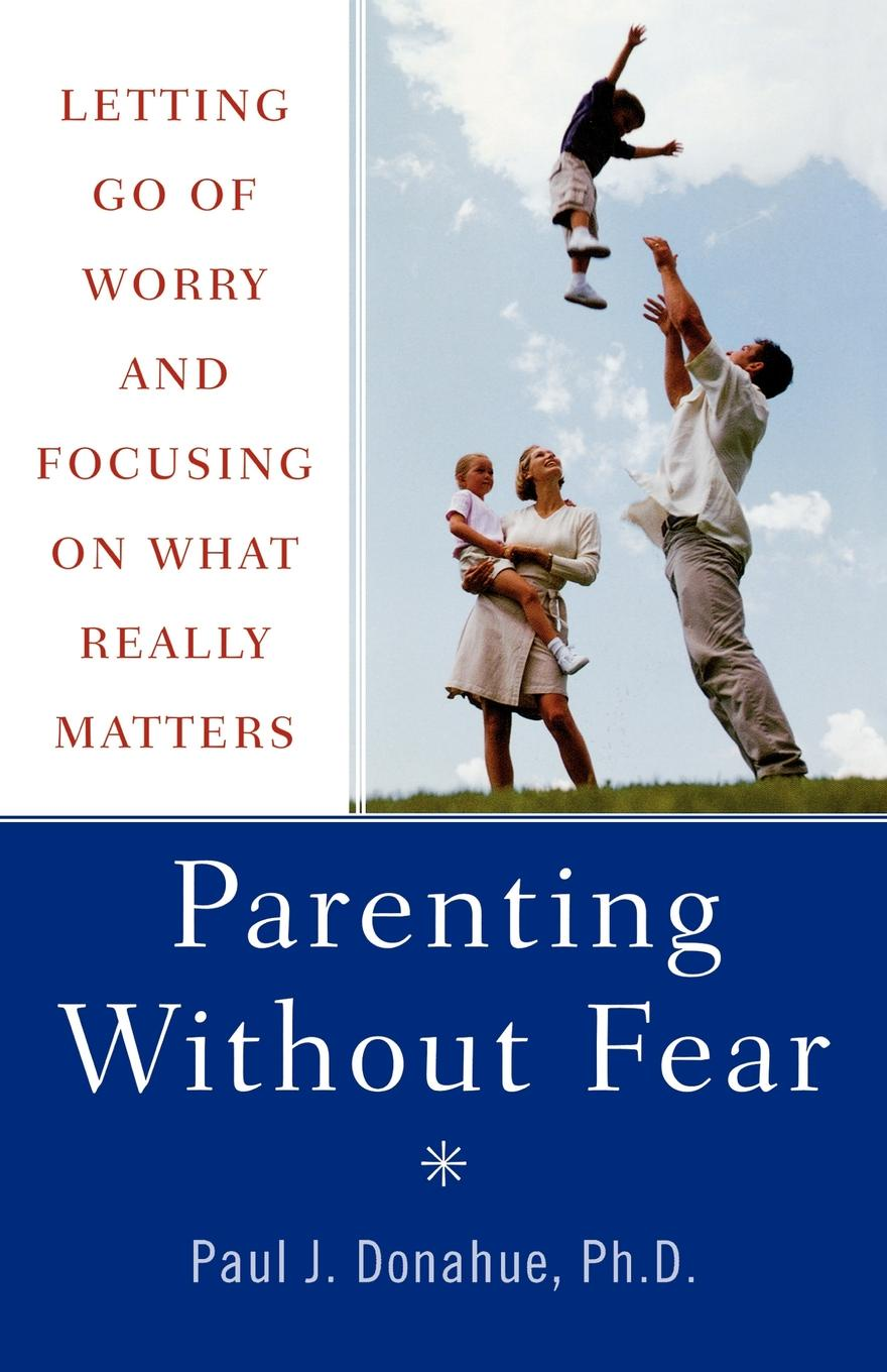 Paul J. Donahue Parenting Without Fear. Letting Go of Worry and Focusing on What Really Matters peter felten the undergraduate experience focusing institutions on what matters most