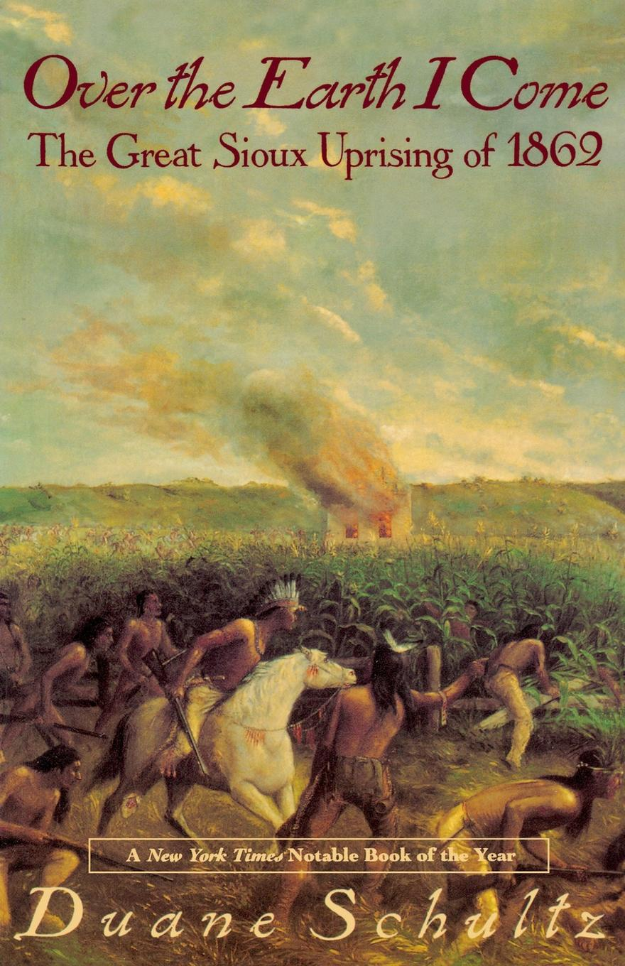 Duane P. Schultz Over the Earth I Come. The Great Sioux Uprising of 1862