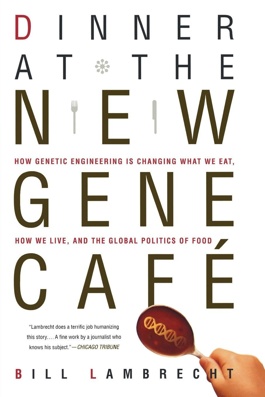 Bill Lambrecht Dinner at the New Gene Cafe. How Genetic Engineering Is Changing What We Eat, How We Live, and the Global Politics of Food hidden dangers in what we eat and drink