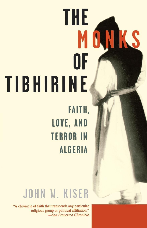 John W. Kiser The Monks of Tibhirine. Faith, Love, and Terror in Algeria john w kiser the monks of tibhirine faith love and terror in algeria