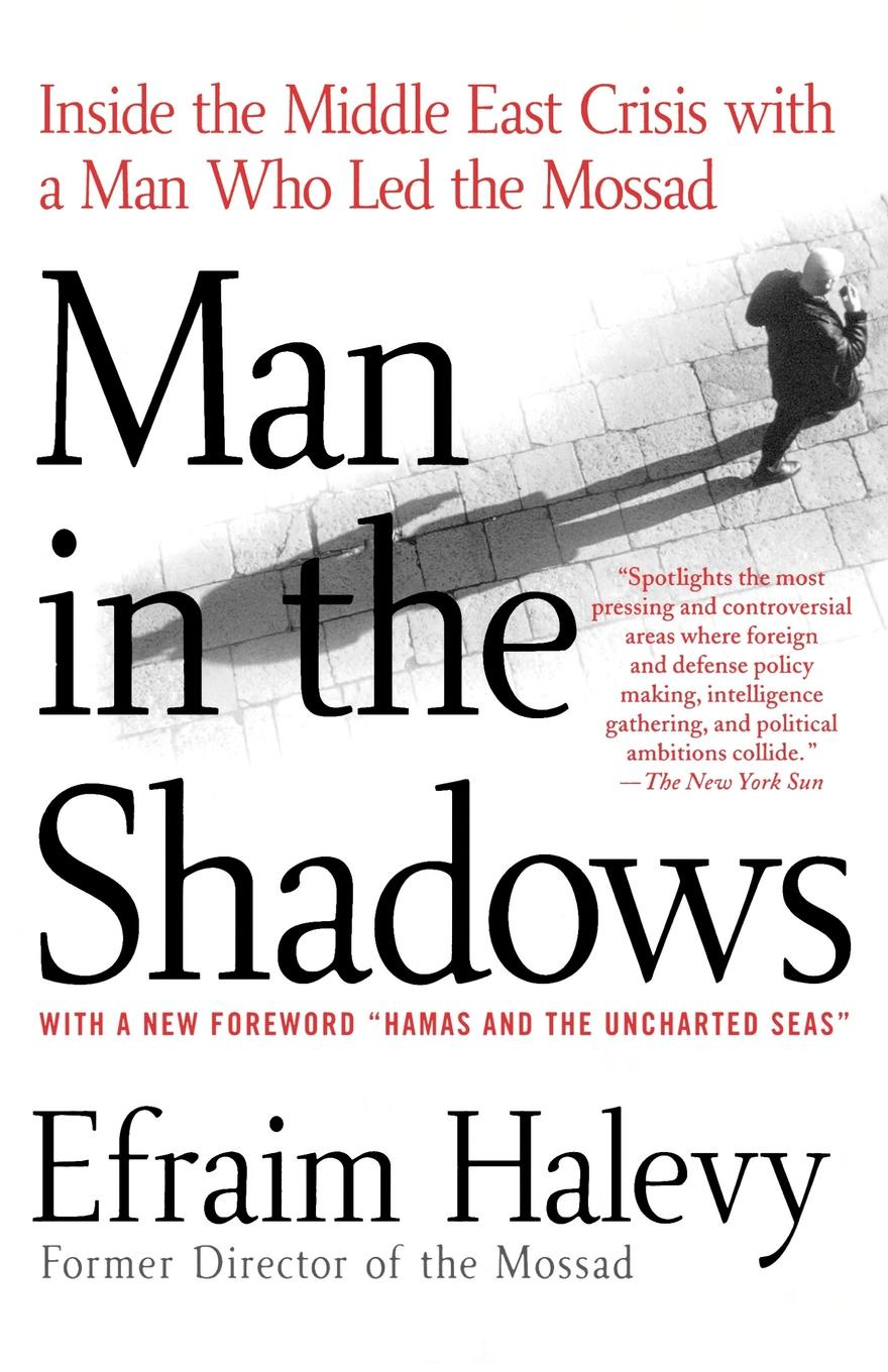 Efraim Halevy Man in the Shadows. Inside the Middle East Crisis with a Man Who Led the Mossad a man in uniform