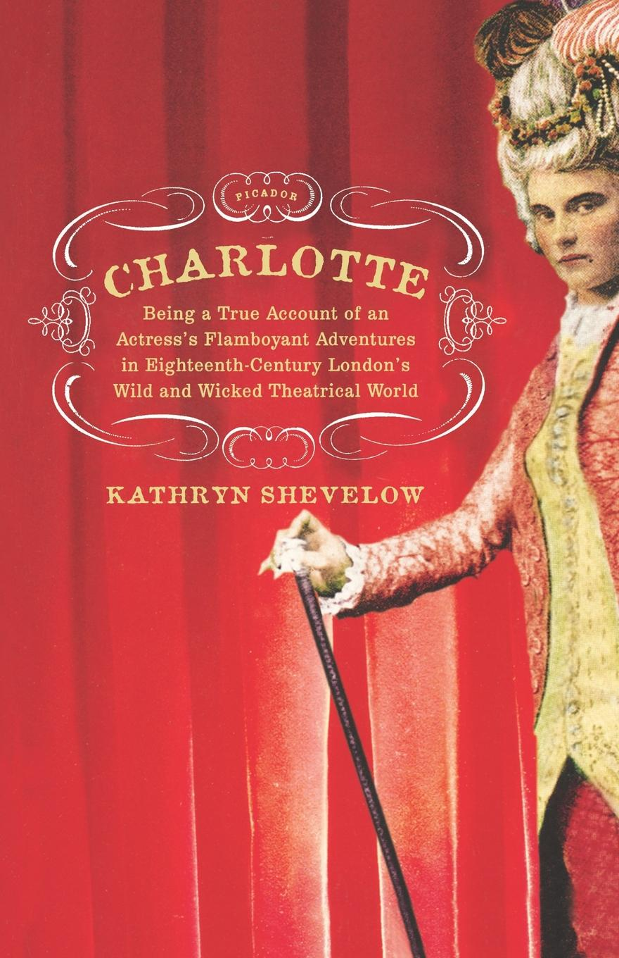Kathryn Shevelow Charlotte. Being a True Account of an Actress's Flamboyant Adventures in Eighteenth-Century London's Wild and Wicked Theatrical W