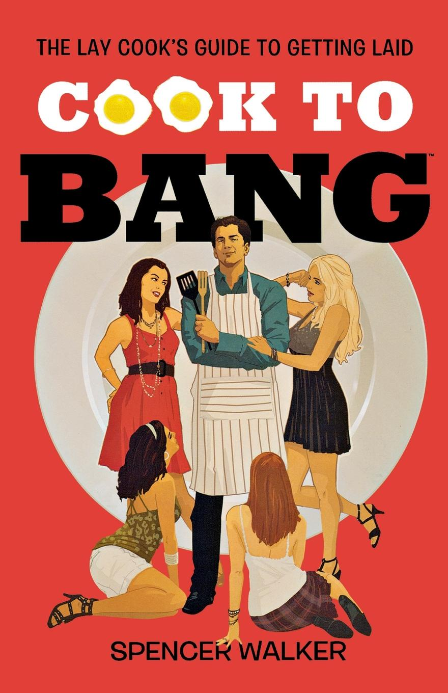 Spencer Walker Cook to Bang. The Lay Cook's Guide to Getting Laid delia s how to cook book three