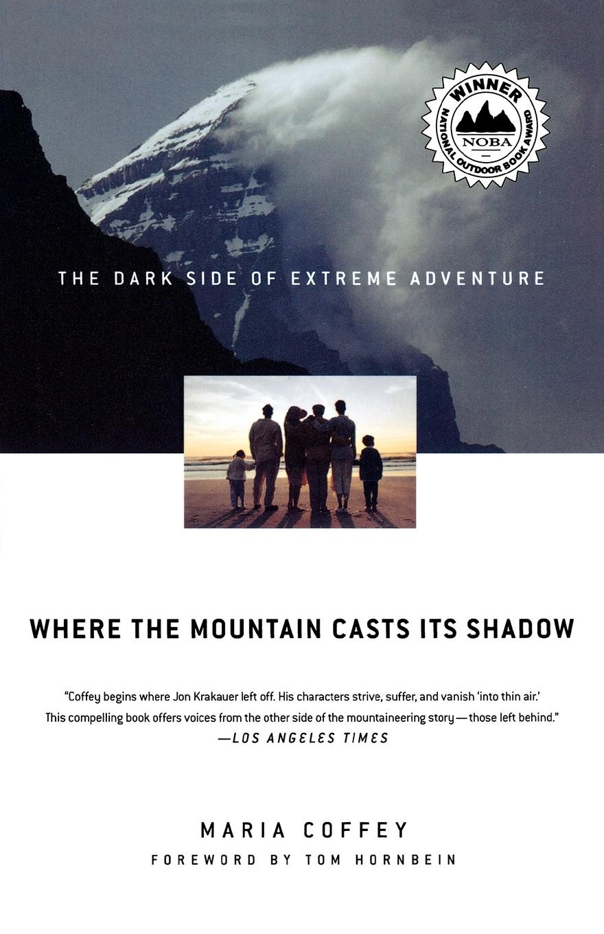 Maria Coffey Where the Mountain Casts Its Shadow. The Dark Side of Extreme Adventure murray w key words 12b mountain adventure