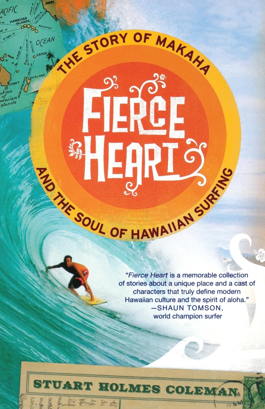Stuart Holmes Coleman Fierce Heart. The Story of Makaha and the Soul of Hawaiian Surfing d r pollock koa kai the story of zachary bower and the conquest of the hawaiian islands