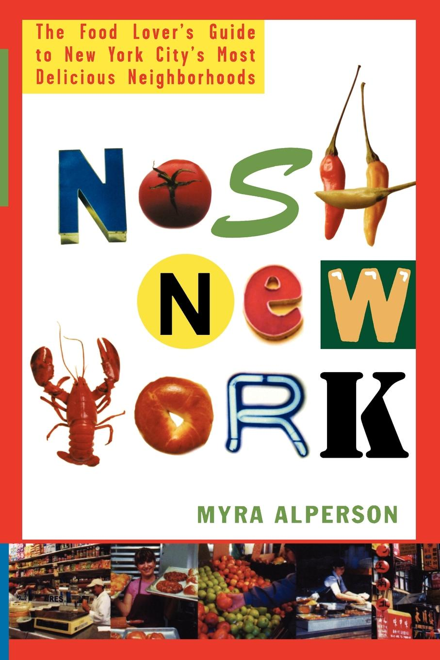 Myra Alperson Nosh New York. The Food Lover's Guide to New York City's Most Delicious Neighborhoods