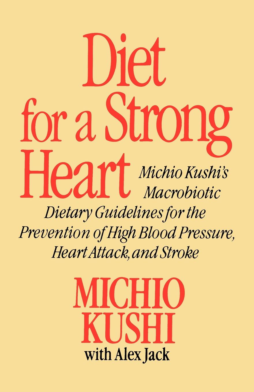 Michio Kushi, Alex Jack Diet for a Strong Heart. Michio Kushi's Macrobiotic Dietary Guidlines for the Prevension of High Blood Pressure, Heart Attack and Stroke marc brodine blood pressure