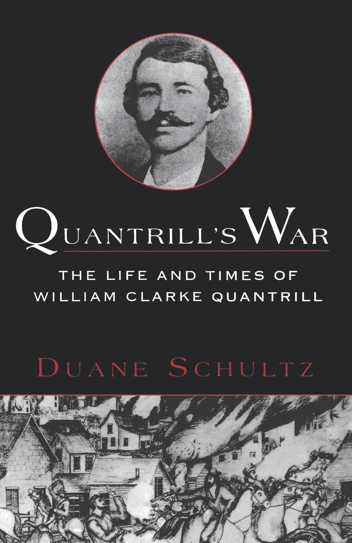 Duane P. Schultz Quantrills War. The Life & Times of William Clarke Quantrill, 1837-1865
