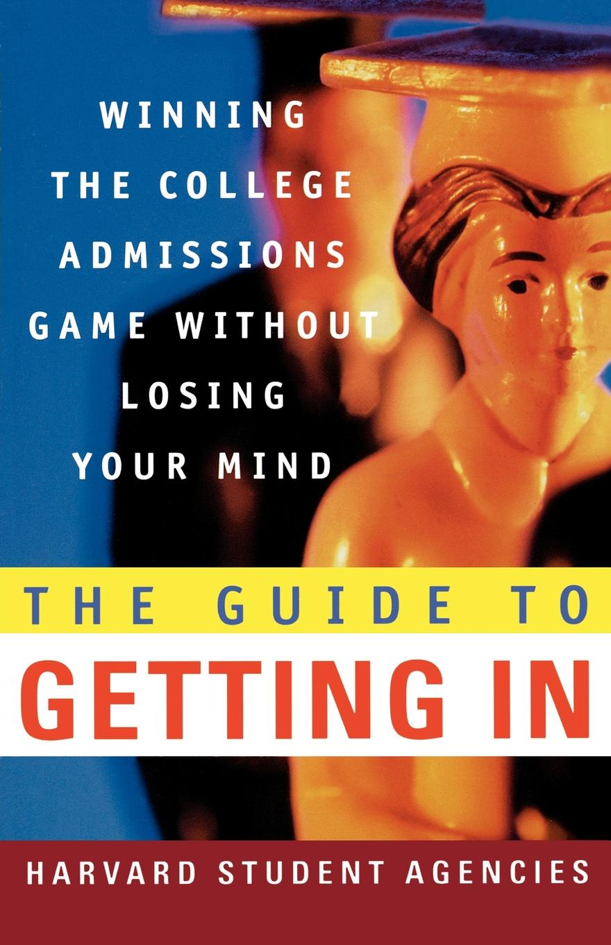 Harvard Student Agencies, Olivia L. Cowley, Thomas Miller The Guide to Getting in. Winning the College Admissions Game Without Losing Your Mind; A from Agencies