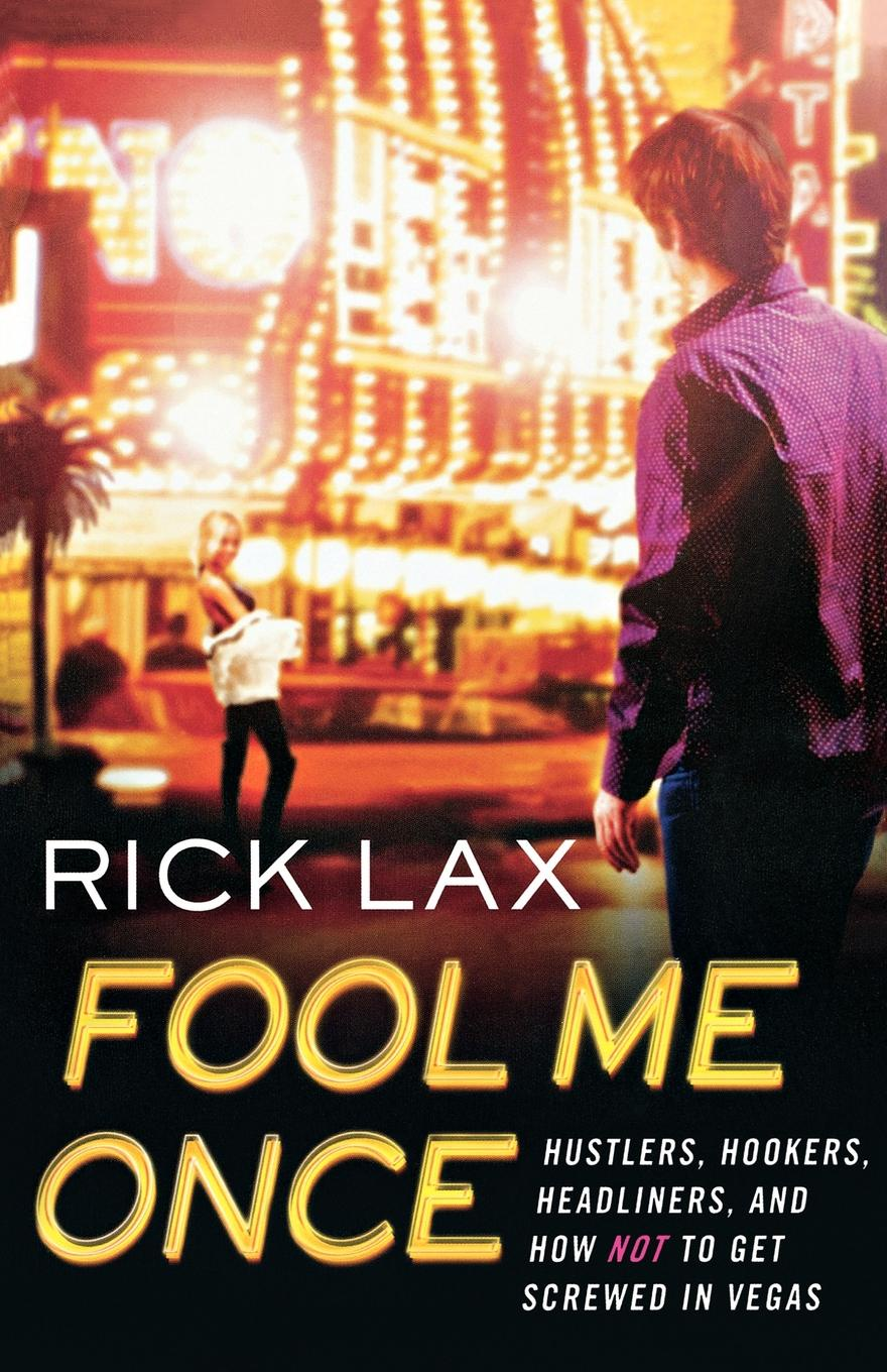 Rick Lax Fool Me Once. Hustlers, Hookers, Headliners, and How Not to Get Screwed in Vegas