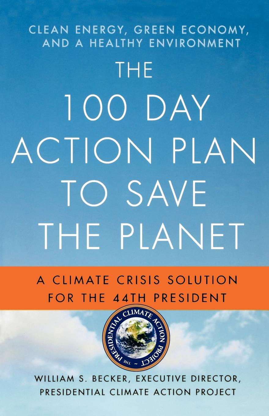 William S. Becker The 100 Day Action Plan to Save the Planet. A Climate Crisis Solution for 44th President