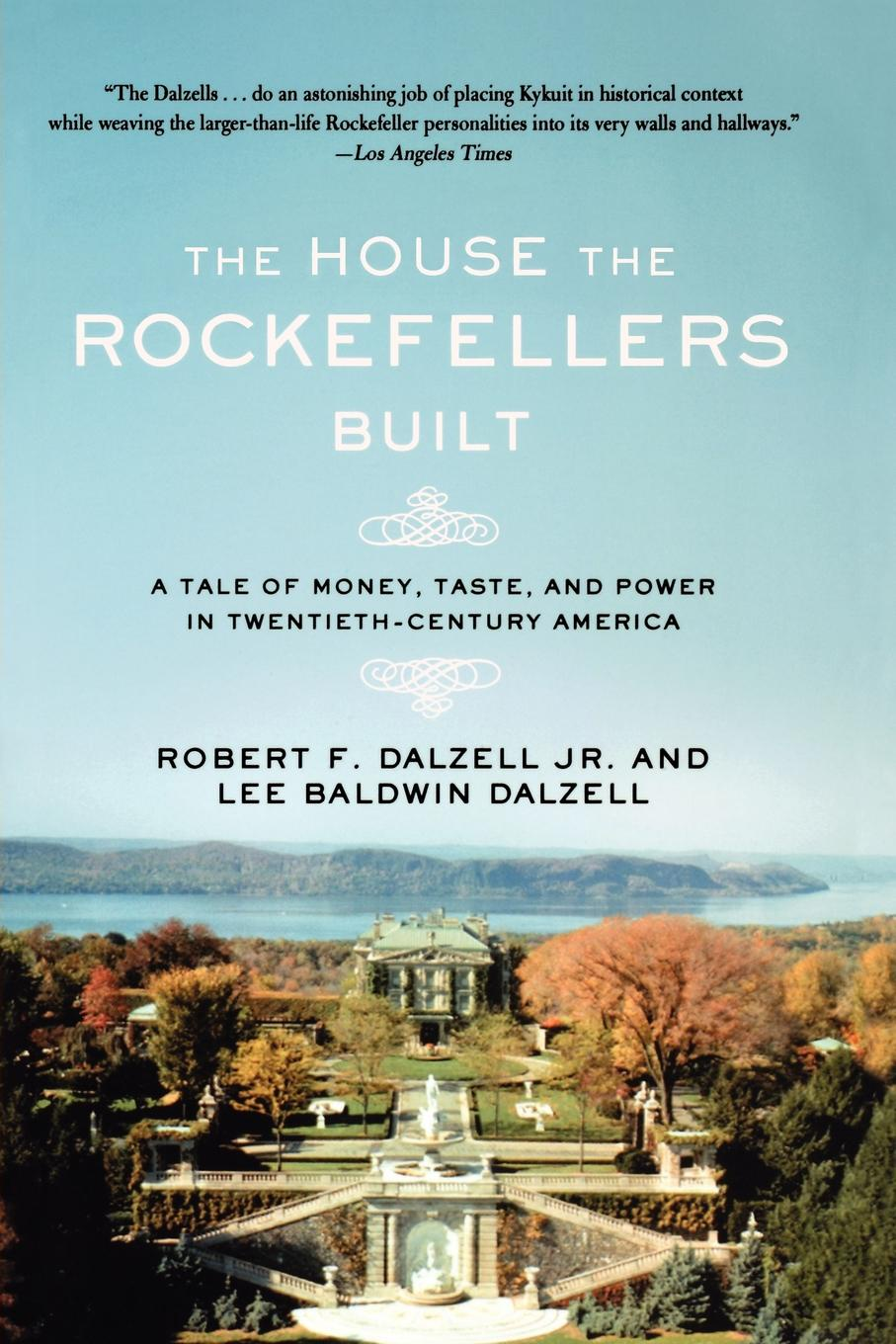 Robert F. Jr. Dalzell, Lee Baldwin Dalzell The House the Rockefellers Built. A Tale of Money, Taste, and Power in Twentieth-Century America citizen hughes the power the money and the madness