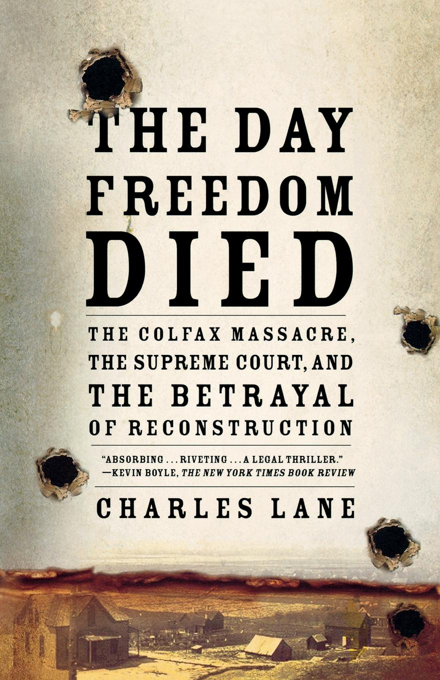 Charles Lane The Day Freedom Died. The Colfax Massacre, the Supreme Court, and the Betrayal of Reconstruction charles lane the day freedom died the colfax massacre the supreme court and the betrayal of reconstruction