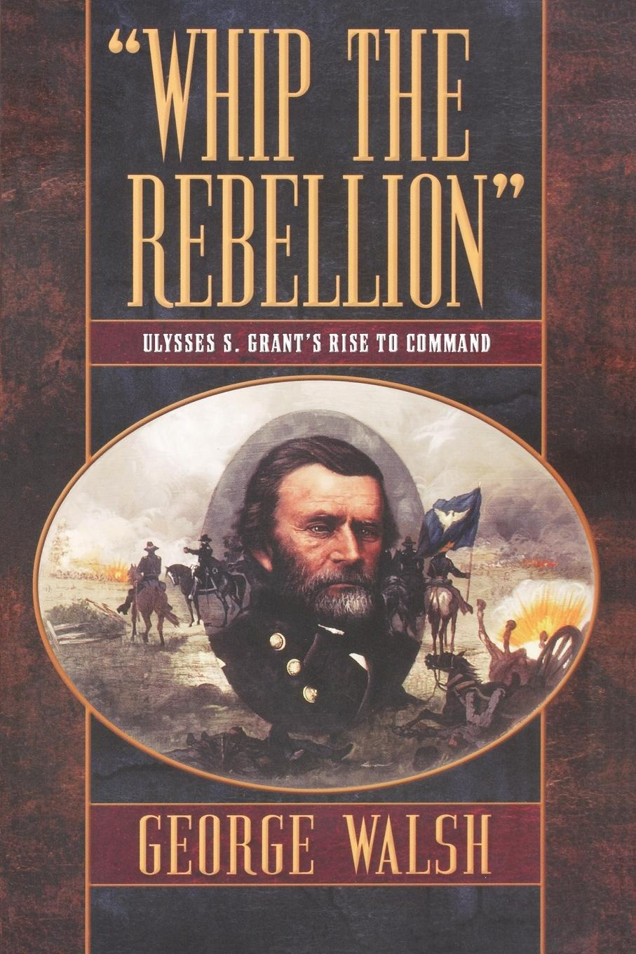 George Walsh Whip the Rebellion. Ulysses S. Grant's Rise to Command walsh george e washer the raccoon