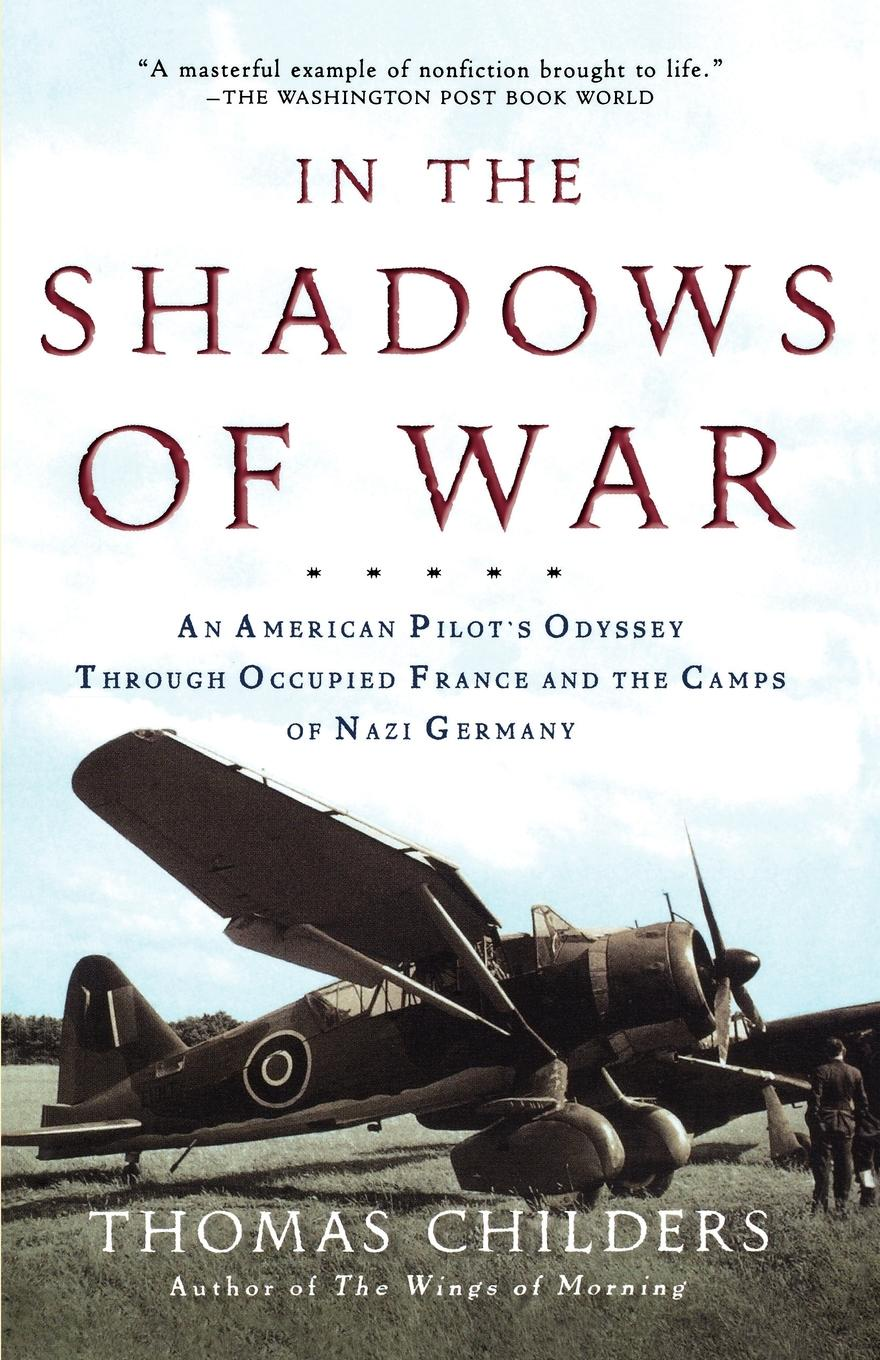 Thomas Childers In the Shadows of War. An American Pilot's Odyssey Through Occupied France and the Camps of Nazi Germany rupert colley nazi germany history in an hour