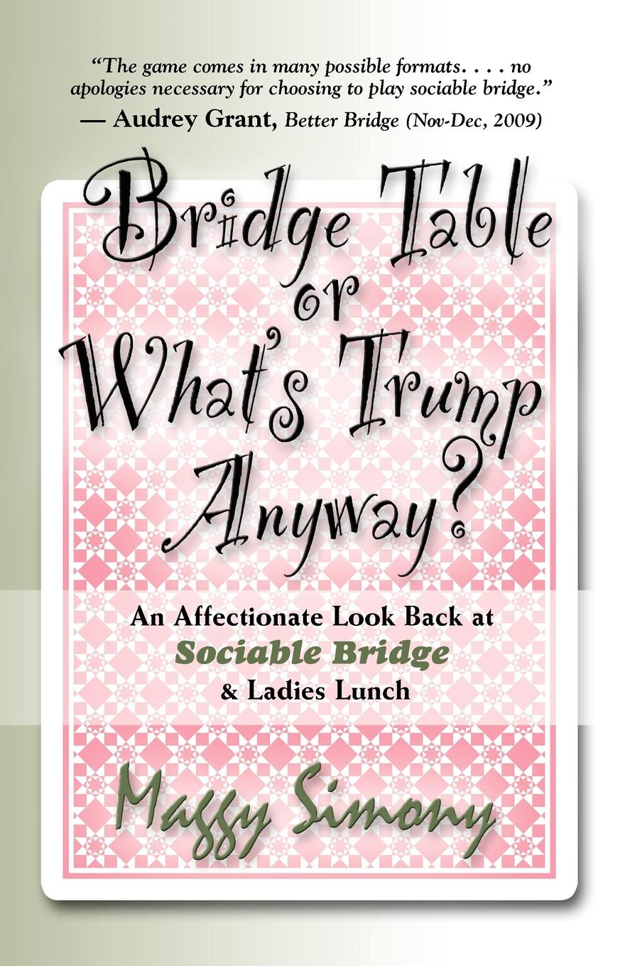 Maggy Simony BRIDGE TABLE or What's Trump Anyway? An Affectionate Look Back at Sociable Bridge & Ladies Lunch anyway