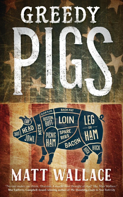 Matt Wallace GREEDY PIGS pigs