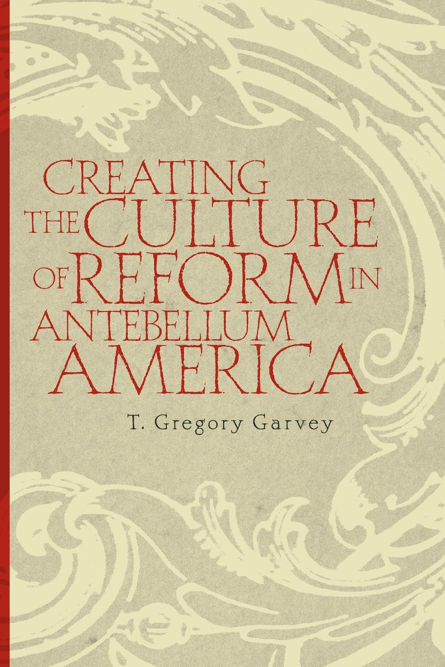 T. Gregory Garvey Creating the Culture of Reform in Antebellum America manu walia the role of leadership values in creating culture