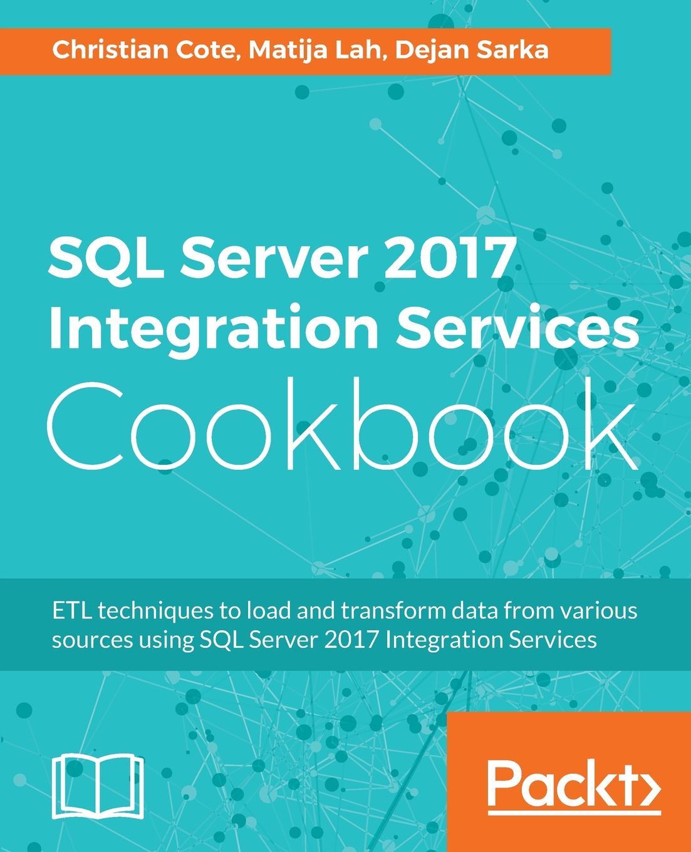 Christian Cote, Dejan Sarka, Matija Lah SQL Server 2017 Integration Services Cookbook mike davis professional microsoft sql server 2014 integration services