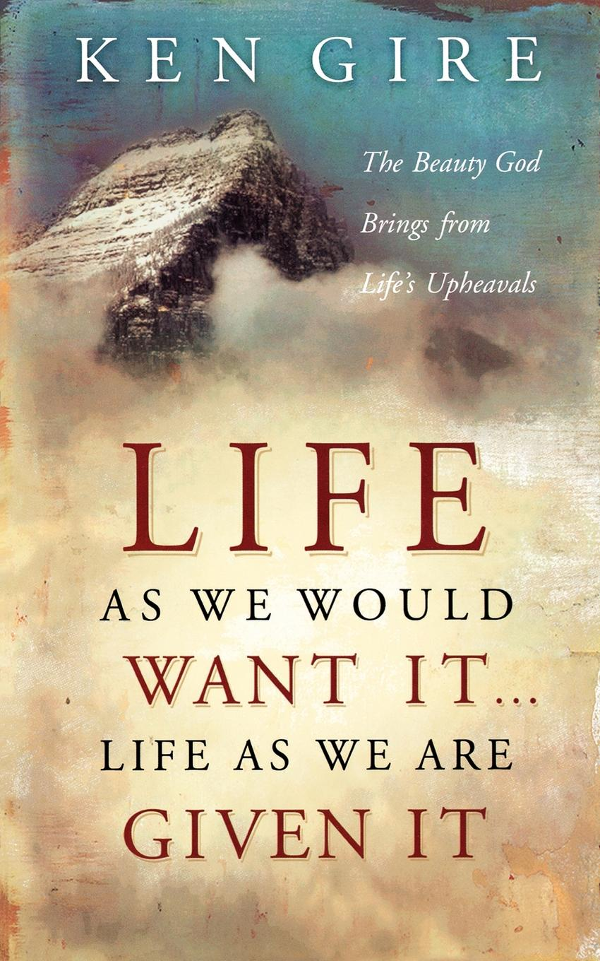 Ken Gire Life as We Would Want It . . . Life as We Are Given It. The Beauty God Brings from Life's Upheavals shadonna walker pearls class discovering god s beauty