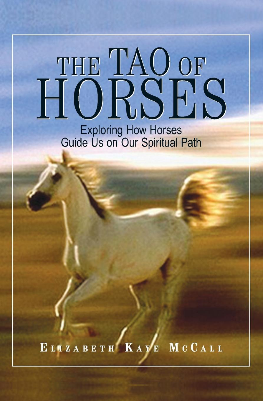 Elizabeth Kaye McCall The Tao of Horses. Exploring How Horses Guide Us on Our Spiritual Path horses