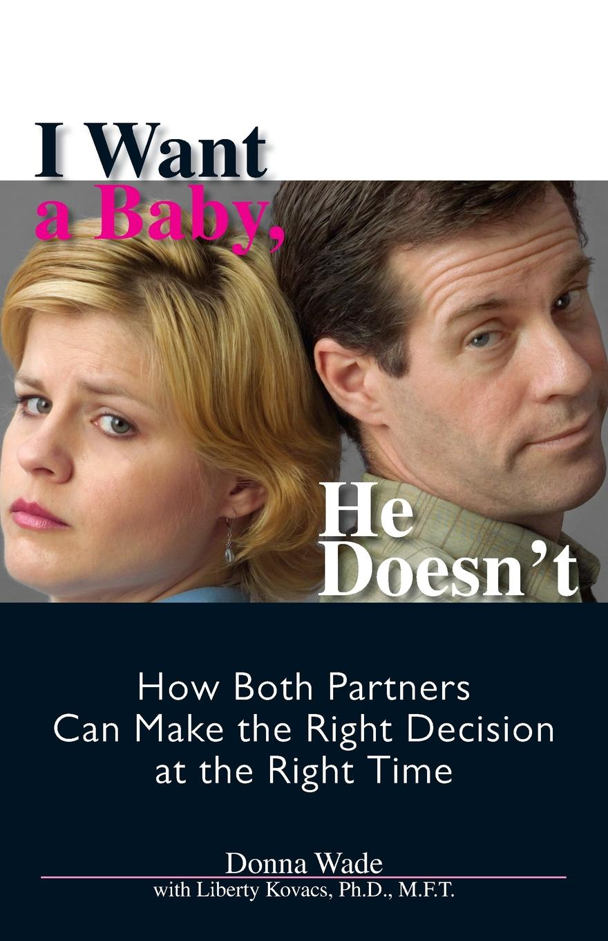 Donna J. Wade I Want a Baby, He Doesnt. How Both Partners Can Make the Right Decision at Time