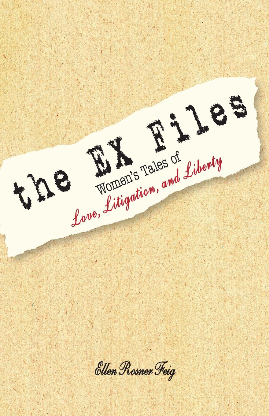 Ellen Rosner Feig The Ex Files. Women's Tales of Love, Litigation, and Liberty in praise of litigation
