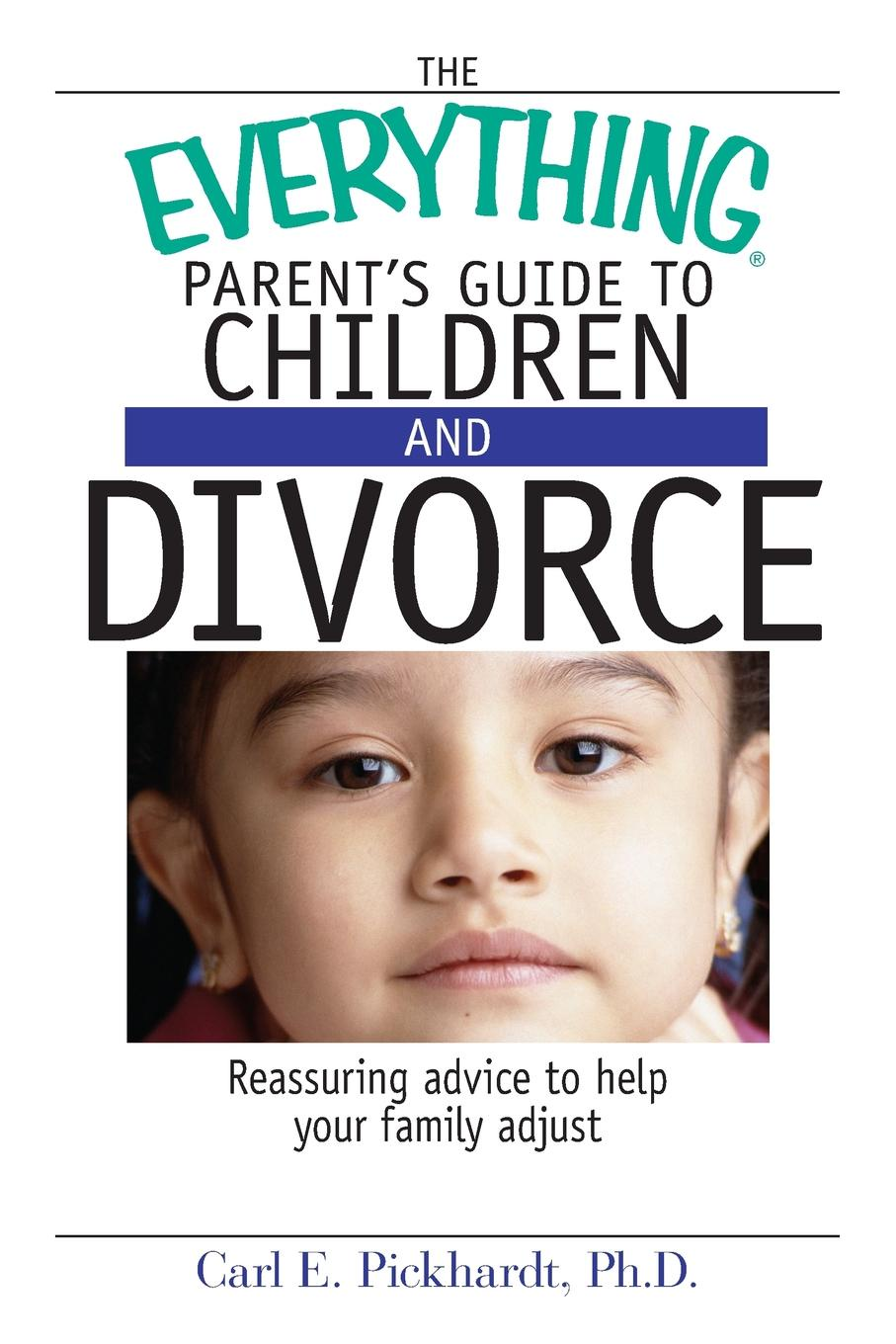 Carl E. Pickhardt The Everything Parent's Guide to Children and Divorce. Reassuring Advice to Help Your Family Adjust lois brenner robert stein getting your share a woman s guide to successful divorce strategies