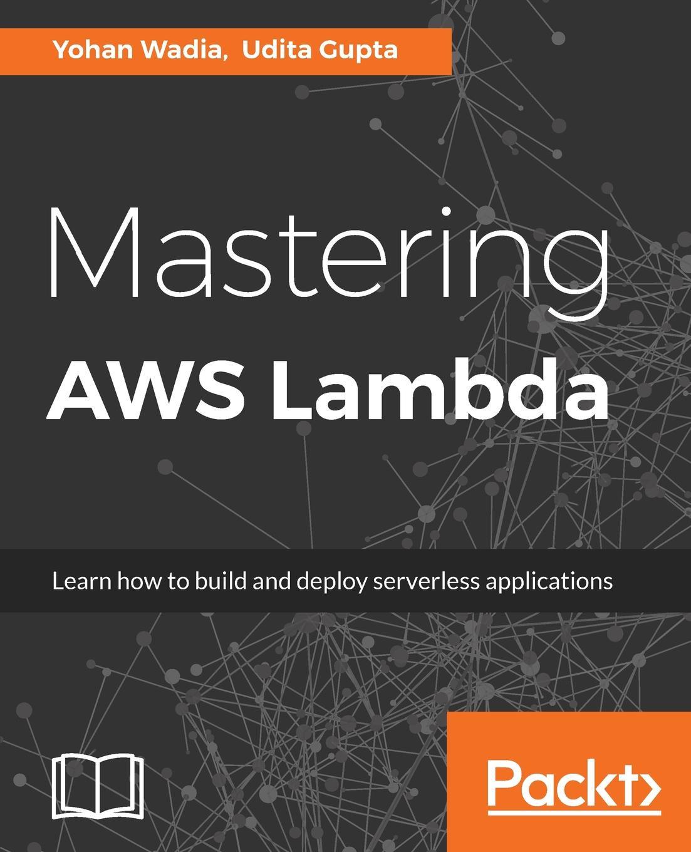 Yohan Wadia, Udita Gupta Mastering AWS Lambda