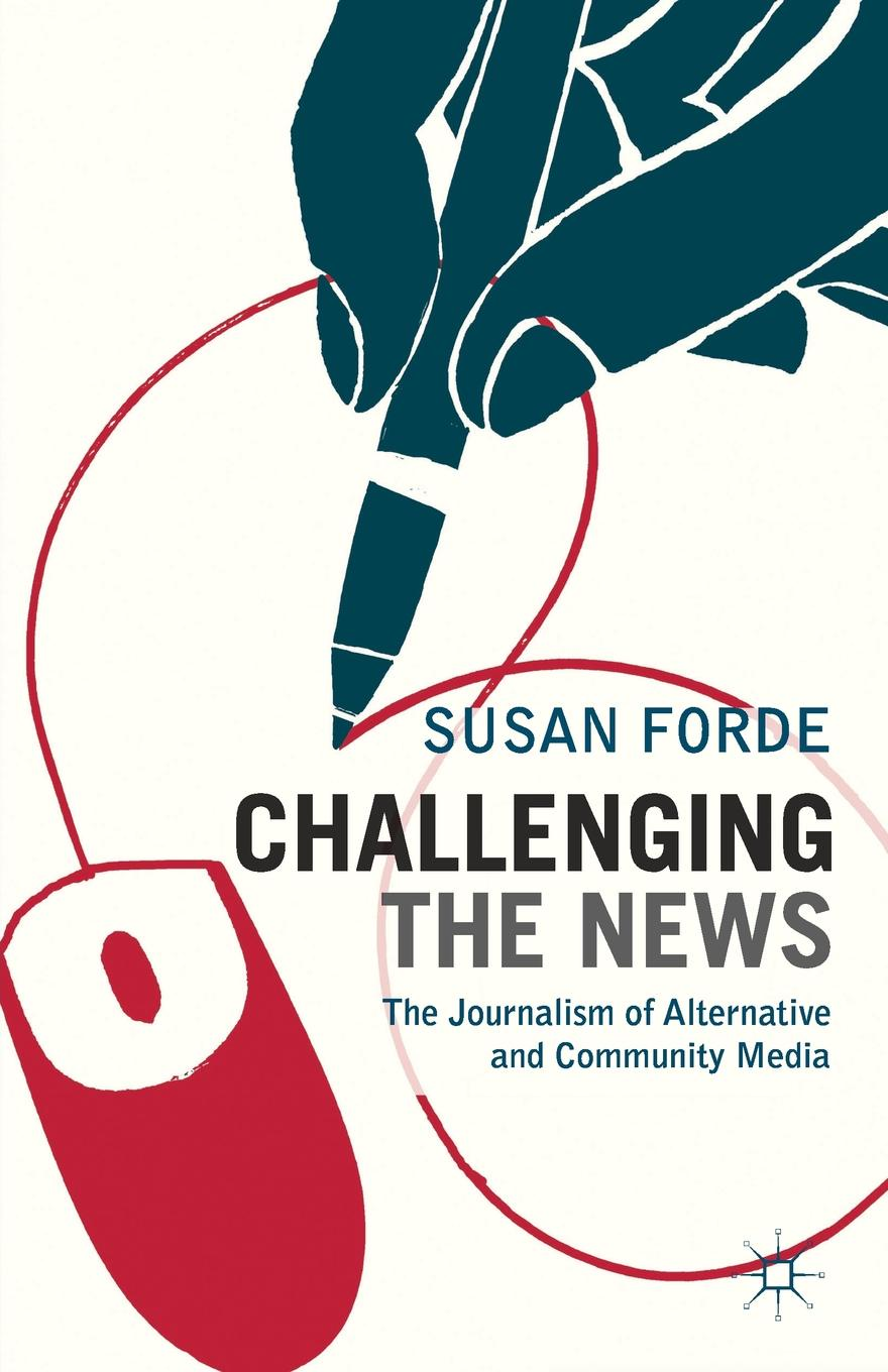 Susan Forde Challenging the News. The Journalism of Alternative and Community Media