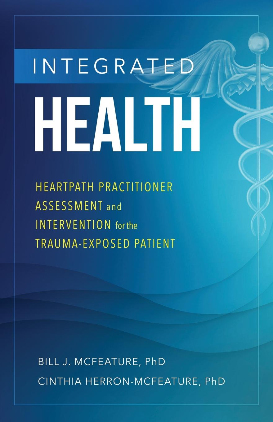 Bill J McFeature, Cinthia Herron-McFeature Integrated Health. Heartpath Practitioner Assessment and Intervention for the Trauma-Exposed Patient milton dehn j essentials of working memory assessment and intervention