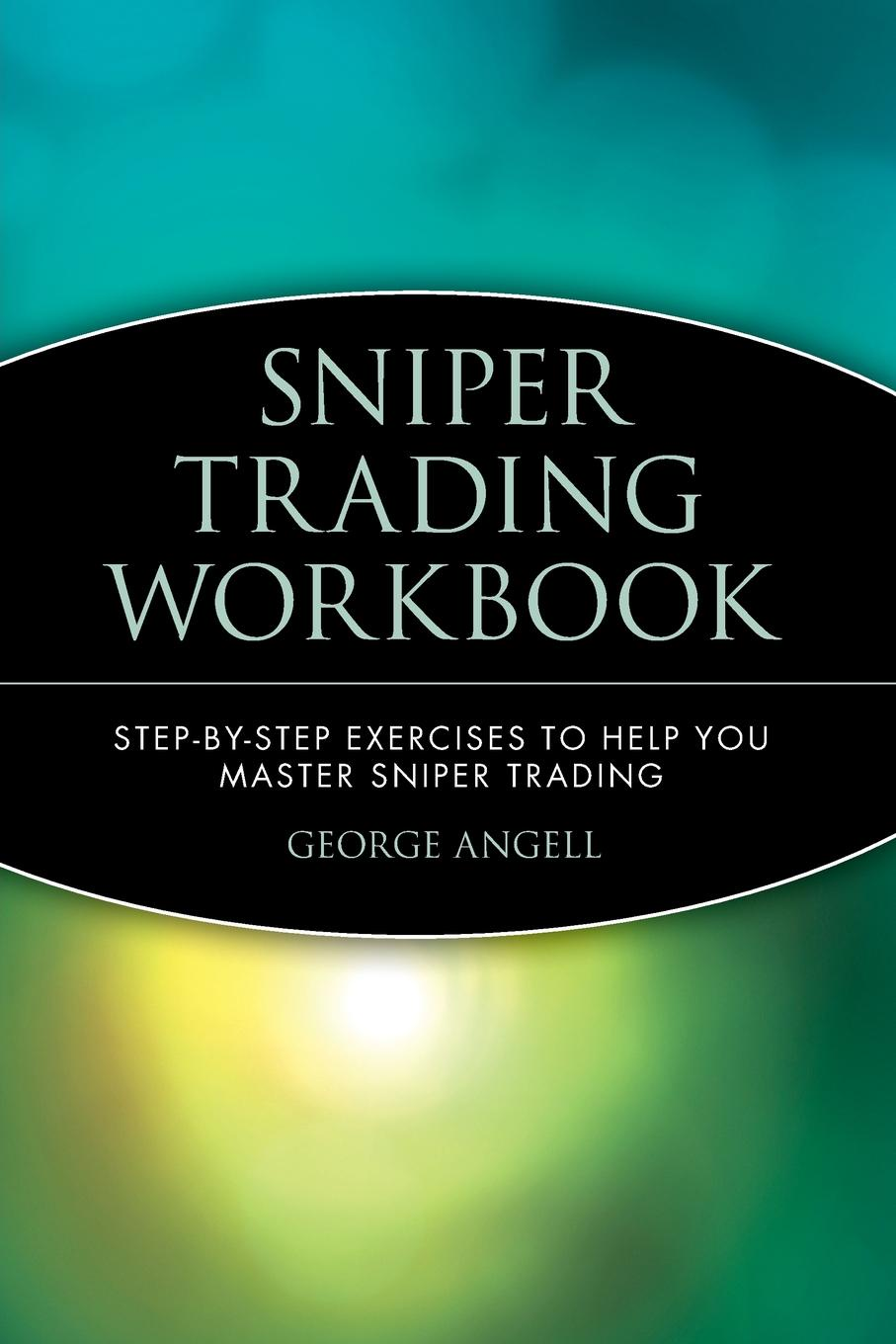 George Angell Sniper Trading Workbook. Step by Step Exercises to Help You Master Sniper Trading american sniper
