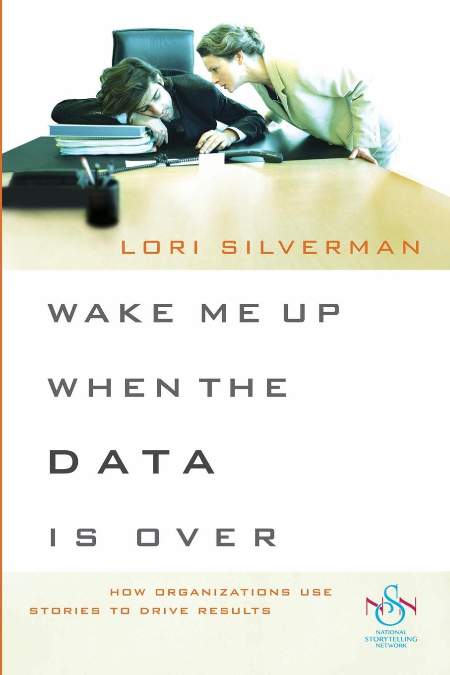 Wendy Silverman Wake Me Up When the Data Is Over. How Organizations Use Stories to Drive Results