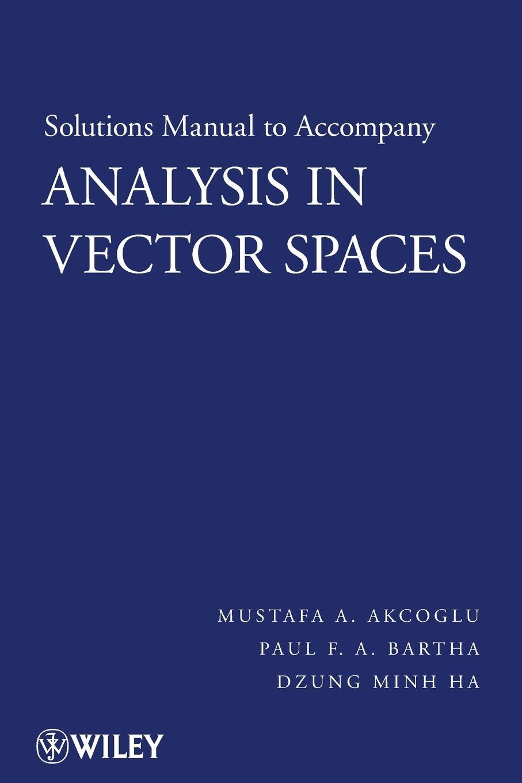 Mustafa A. Akcoglu, Paul F. Bartha, Dzung Minh Ha Analysis in Vector Spaces, Solutions Manual