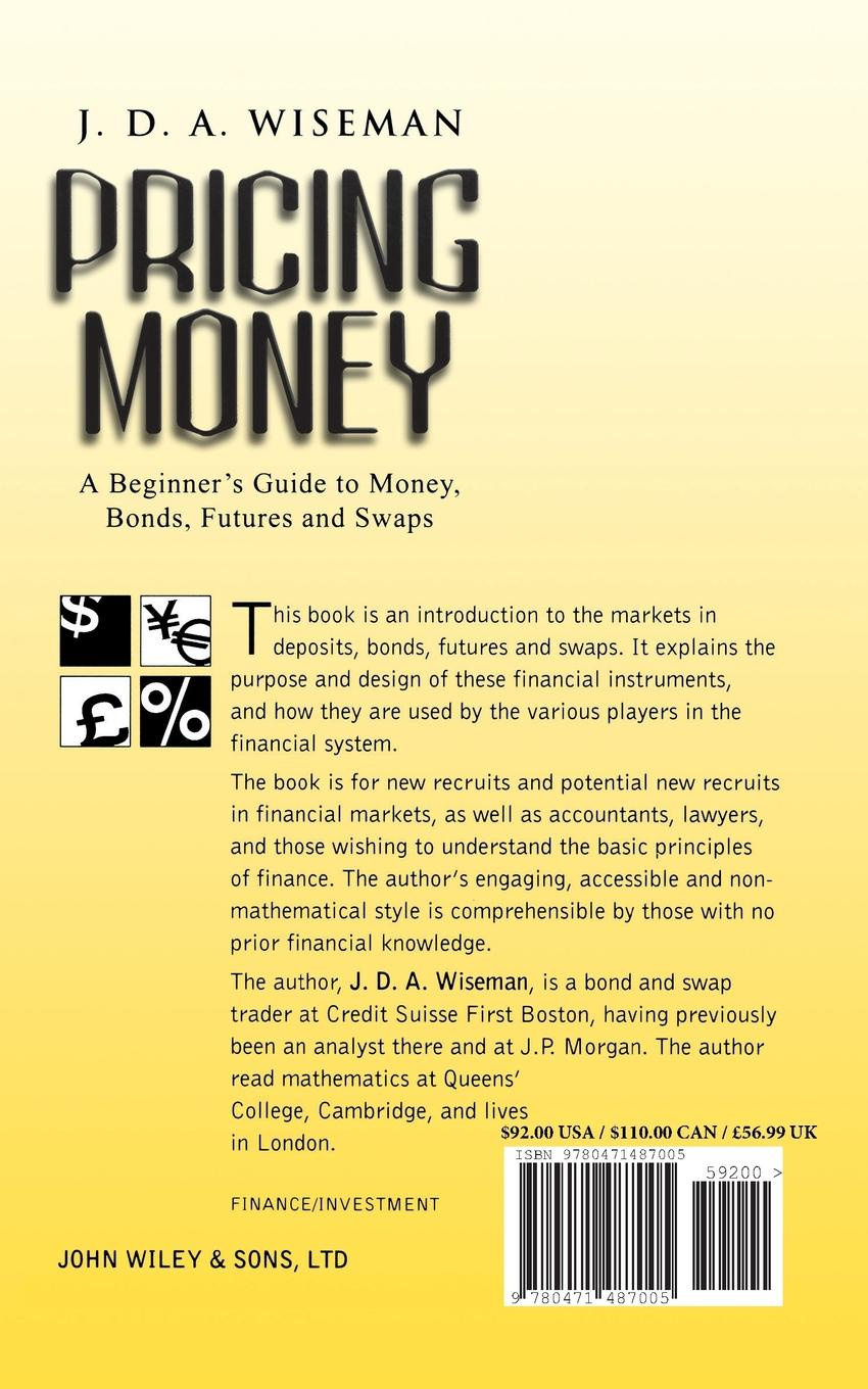 Julian D. A. Wiseman, J. D. a. Wiseman Pricing Money. A Beginner's Guide to Money, Bonds, Futures and Swaps amir sadr interest rate swaps and their derivatives a practitioner s guide