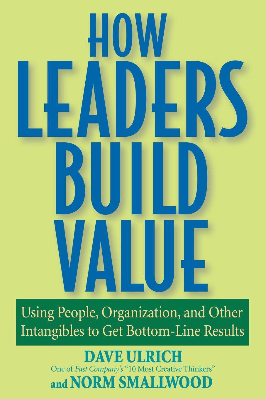 Dave Ulrich, Norman Smallwood How Leaders Build Value. Using People, Organization, and Other Intangibles to Get Bottom-Line Results dave ulrich why the bottom line isn t how to build value through people and organization