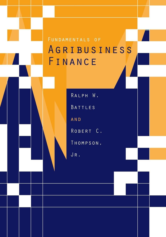 Ralph W. Battles, Thomas R. Degregori, Robert C. Thompson Fundamentals of Agribusiness Finance. A Comprehensive Review r donati mathematical fundamentals of trajectory dynamics